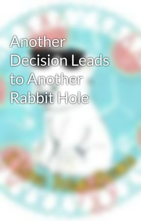 Another Decision Leads to Another Rabbit Hole by I_love_Polar_Bears