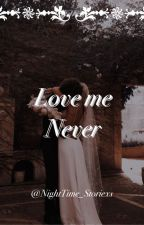 Love Me Never by NightTime_Storiexs