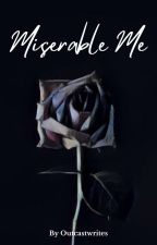 Miserable Me by Outcastwrites