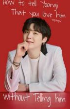How to tell Yoongi that you love him without Telling him  بقلم yogisugar
