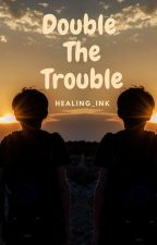 Double The Trouble  by Healing_Ink