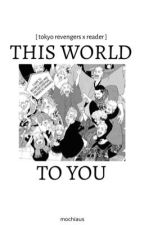 This World To You | tokyo revengers x reader by mochiaus
