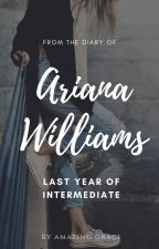 From The Diary Of Ariana Williams: Last Year Of Intermediate by TheRealAmazingGrace