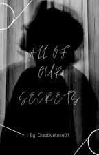 All Of Our Secrets by Creativelove01