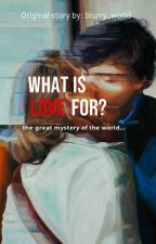 WHAT IS L♡VE FOR?  by blurry_world