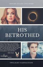 His Betrothed (An Edward Cullen Love Story) by SerenaChintalapati