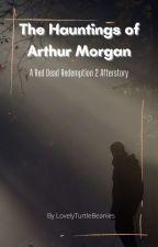 The Hauntings of Arthur Morgan by LovelyTurtleBeans