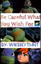 Be Careful What You Wish For by WickedlyTMNT