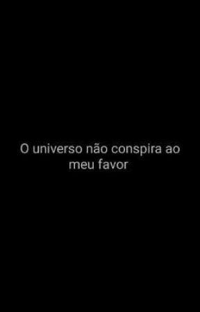 O universo não conspira a meu favor by Bruninha_leandra