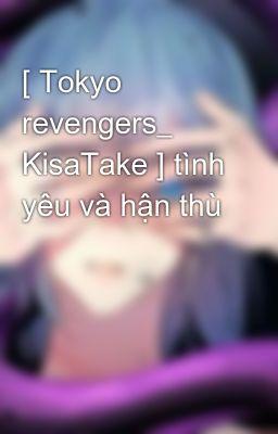 [ Tokyo revengers_ KisaTake ] tình yêu và hận thù