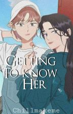 GETTING TO KNOW HER by ChillMakeMe