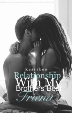 Relationship With My Brothers Best Friend (Rewritten) by KearaBoo