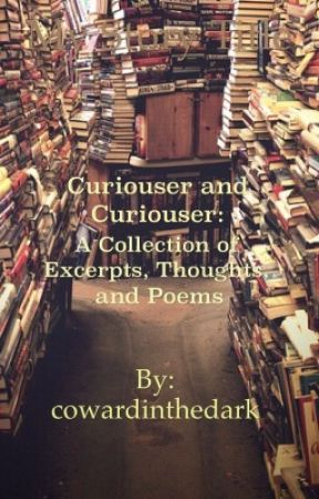 Curiouser and Curiouser... A Collection of Excerpts, Thoughts, and Poems by cowardinthedark