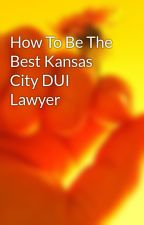 How To Be The Best Kansas City DUI Lawyer by x89wmxeattorney101