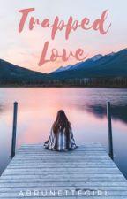 Trapped Love ✓ by ABrunetteGirl