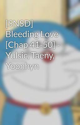 [SNSD] Bleeding Love [Chap 41-50] - Yulsic, Taeny, Yoonhyn