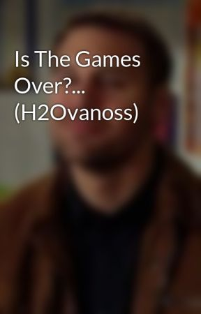 Is The Games Over?... (H2Ovanoss) by TrustingGalaxy