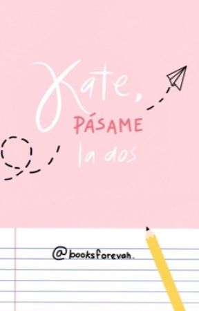 Kate, pásame la dos. [RE-SUBIENDO] by booksforevah