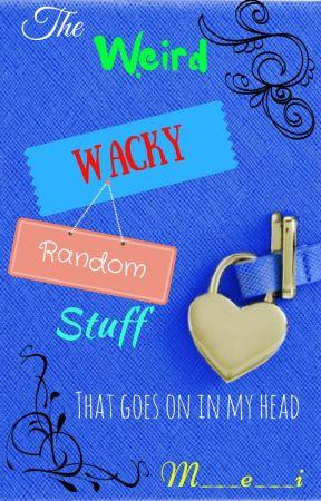 The Weird Wacky Random stuff that goes on in my Head!! by bigmistakeTM