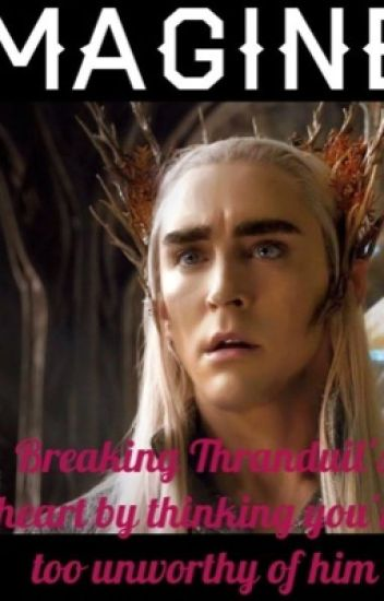IMAGINE: Breaking Thranduil's heart by thinking you're too unworthy