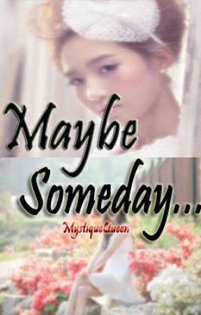 Maybe Someday... by MystiqueQueen