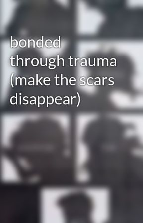 bonded through trauma (make the scars disappear) by ultimatefangirl616