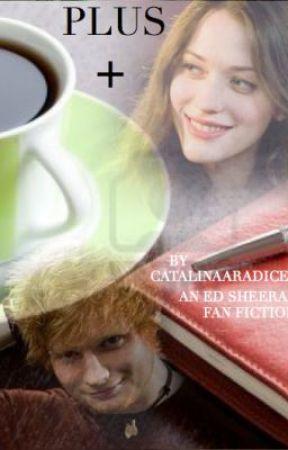 PLUS + (An Ed Sheeran Fan Fiction) by CatalinaaxoFics
