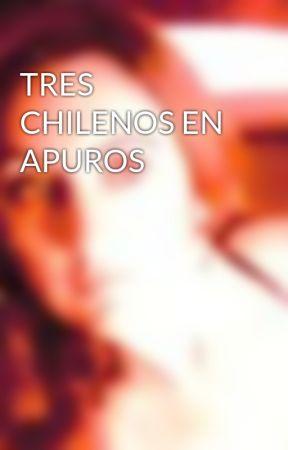 TRES CHILENOS EN APUROS by bracololita