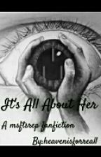 It's All About Her: A Msftsrep fanfic by heavenisforreall