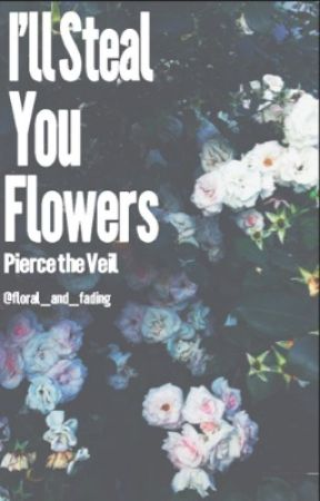 I'll Steal You Flowers (Pierce the Veil) by floral_and_fading