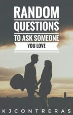 Random Questions to ask Someone You Love [COMPLETED] by KJContreras