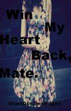 Win My Heart Back, Mate. by StarsDreamsHopes