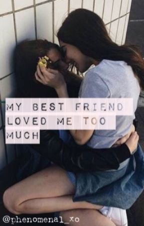 My Best Friend Loved Me Too Much by phenomenal_xo