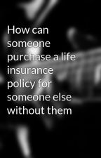How can someone purchase a life insurance policy for someone else without them by salleyaksmiikowora