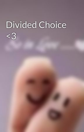 Divided Choice <3 by ItsJustMeReally