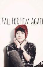 I Fall For Him Again [Exo Baekhyun Fanfic] Ongoing by 4baekie