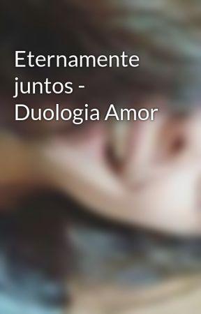 Eternamente juntos - Duologia Amor by ThainaracTomazi