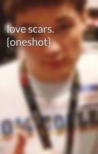 love scars. {oneshot} by kicksthestickz