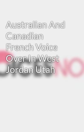 Australian And Canadian French Voice Over In West Jordan Utah by voicesnow