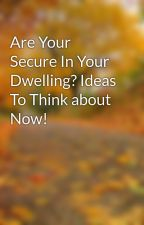 Are Your Secure In Your Dwelling? Ideas To Think about Now! by chick46pump