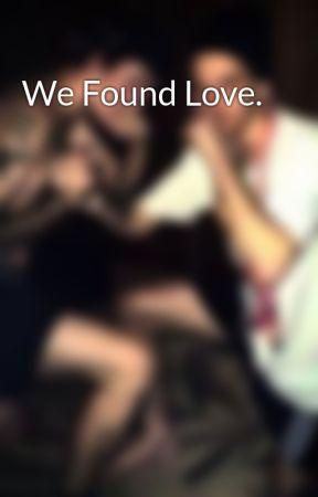 We Found Love. by DamianTheGreat1