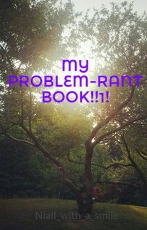 MY PROBLEM-RANT BOOK!!1! by Niall_with_a_smile