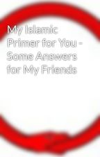 My Islamic Primer for You - Some Answers for My Friends by LOSTgnosis