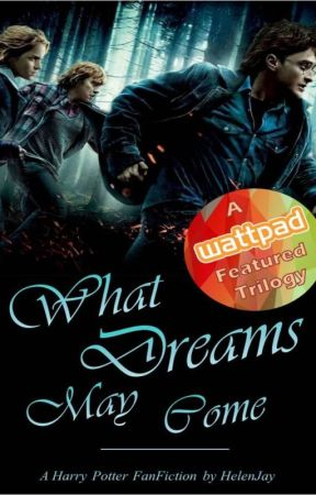 The Dream Trilogy Book Three: What Dreams May Come (A Harry Potter FanFiction) by HelenJay