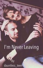 I'm Never Leaving by dauntless_teen