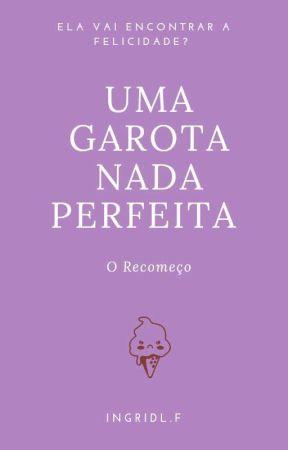 Uma Garota nada Perfeita -  O Recomeço by ingridleticia