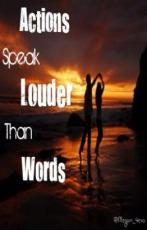 ACTIONS SPEAK LOUDER THAN WORDS by KryptoniteKandy