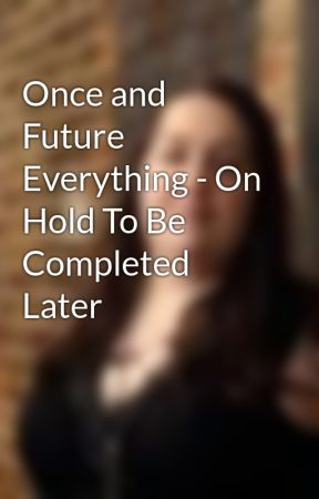 Once and Future Everything - On Hold To Be Completed Later by ALMcGurk