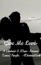 Give Me Love~ A District 3 [Dan Ferrari-Lane] Fanfic. by Janothe3eeks1D