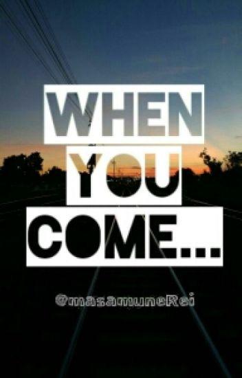 When you come...